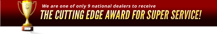 We are one of only 9 National dealers to receive the cutting edge award for super service!