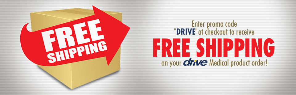 Enter promo code ''DRIVE'' at checkout to receive FREE shipping on your Drive Medical product order!