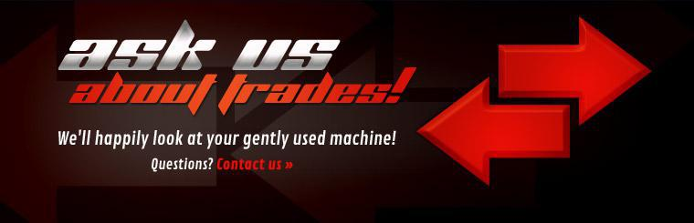 Ask us about trades, we'll happily look at your gently used machine! Contact us with any questions.