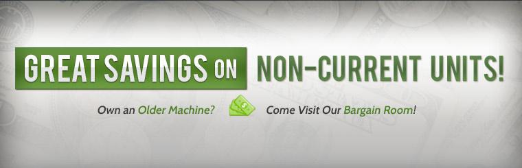Own an older machine? Come visit our Bargain Room for great savings on non-current units!