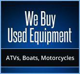 We buy used equipment: ATVs, boats, and motorcycles.