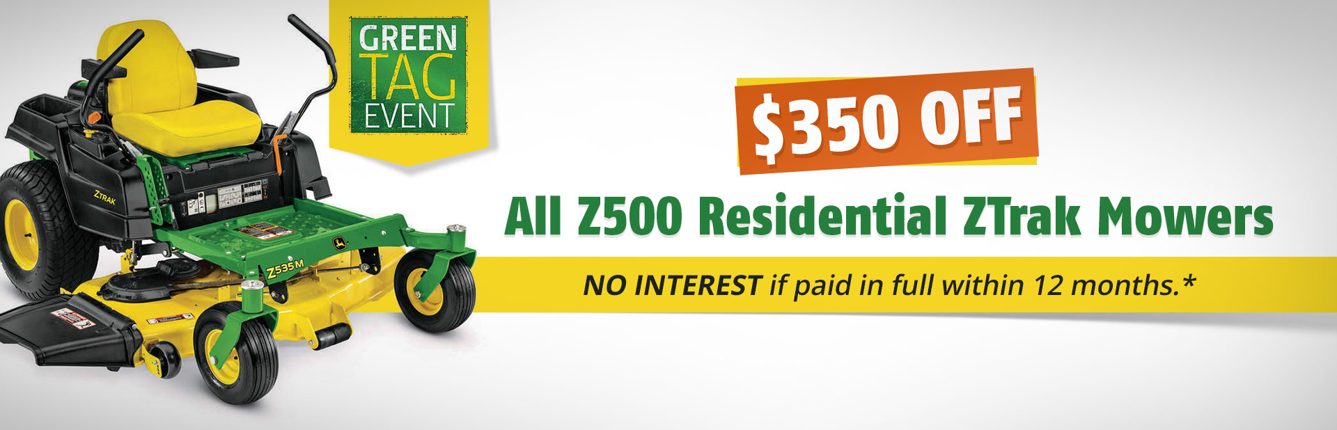 John Deere Green Tag Event: Get $350 off all Z500 residential ZTRAK mowers! No interest if paid in full within 12 months.*