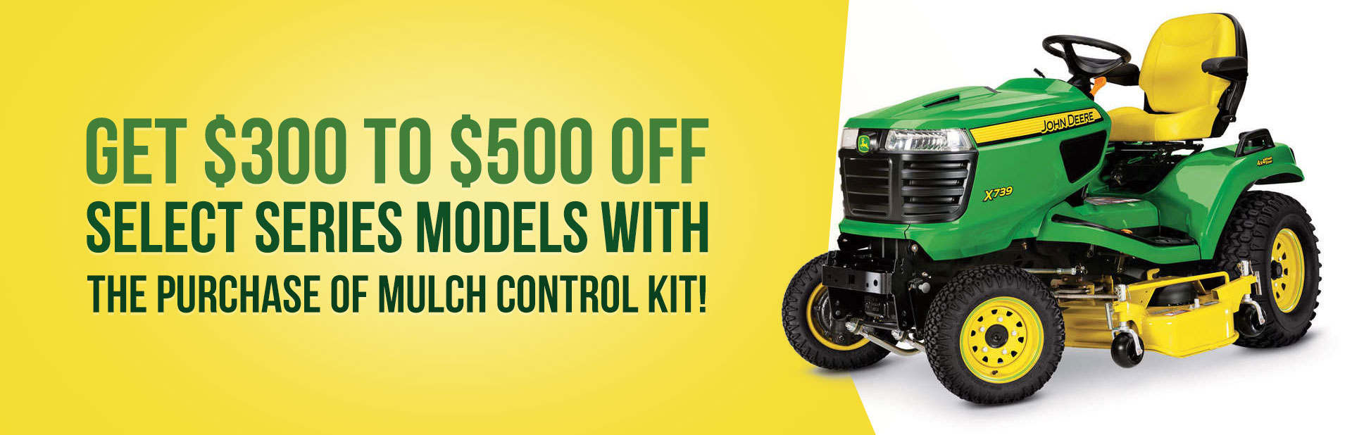 Get $300 to $500 off select series models with the purchase of mulch control kit!