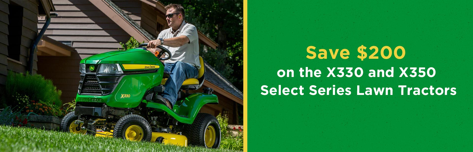 Save $200 on the John Deere X330 and X350 Select Series Lawn Tractors: Click here for details.