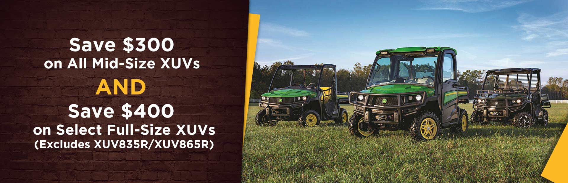 Save $300 on All John Deere Mid-Size XUVs AND Save $400 on Select Full-Size XUVs: Click here for details.