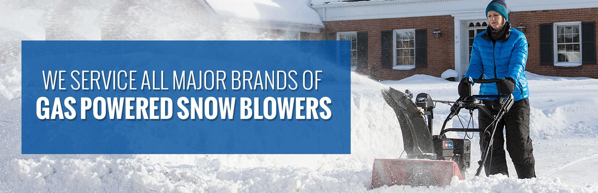 We service all major brands of gas powered snow blowers.