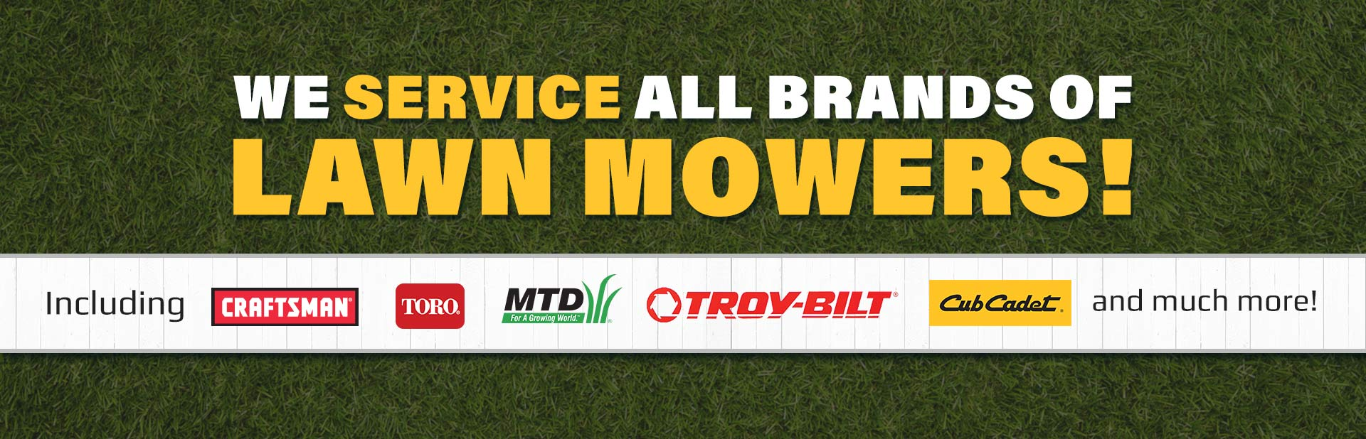 We service all brands of lawn mowers, including Craftsman, Toro, MTD, Troy-Bilt, Cub Cadet, and much more!