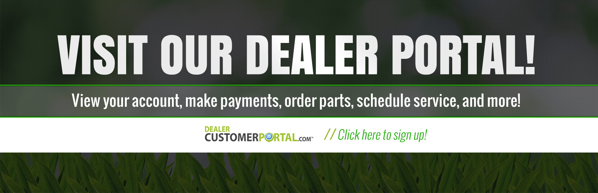Visit our dealer portal: View your account, make payments, order parts, schedule service, and more!