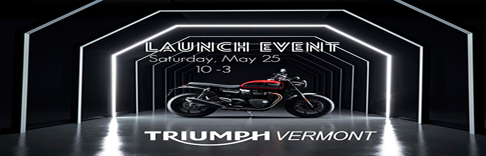 Triumph Vermont Launch Event Saturday, May 25th 10-3