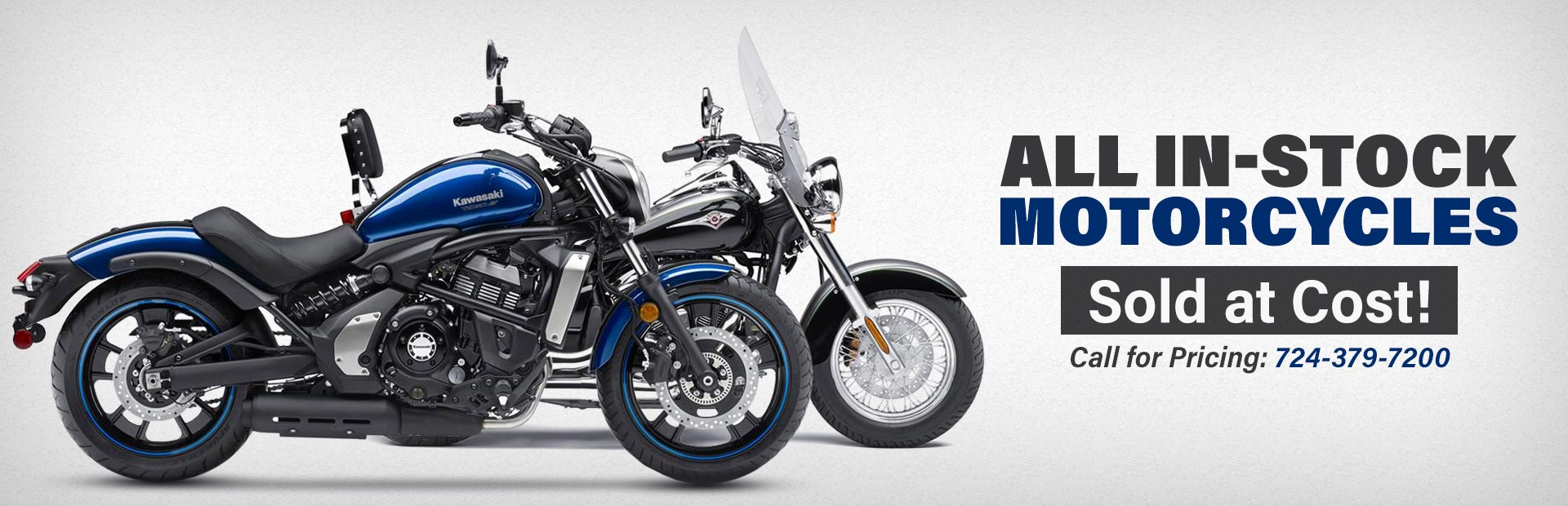 All in-stock motorcycles are sold at cost! Call 724-379-7200 for pricing.