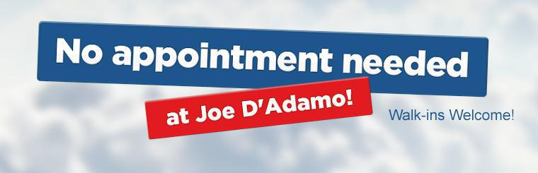 Walk-ins are welcome at Joe D'Adamo, no appointment is necessary! Click here for directions.
