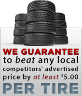 We guarantee to beat any local competitors' advertised price by at least $5.00 per tire.