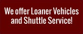 We offer Loaner Vehicles and Shuttle Service!