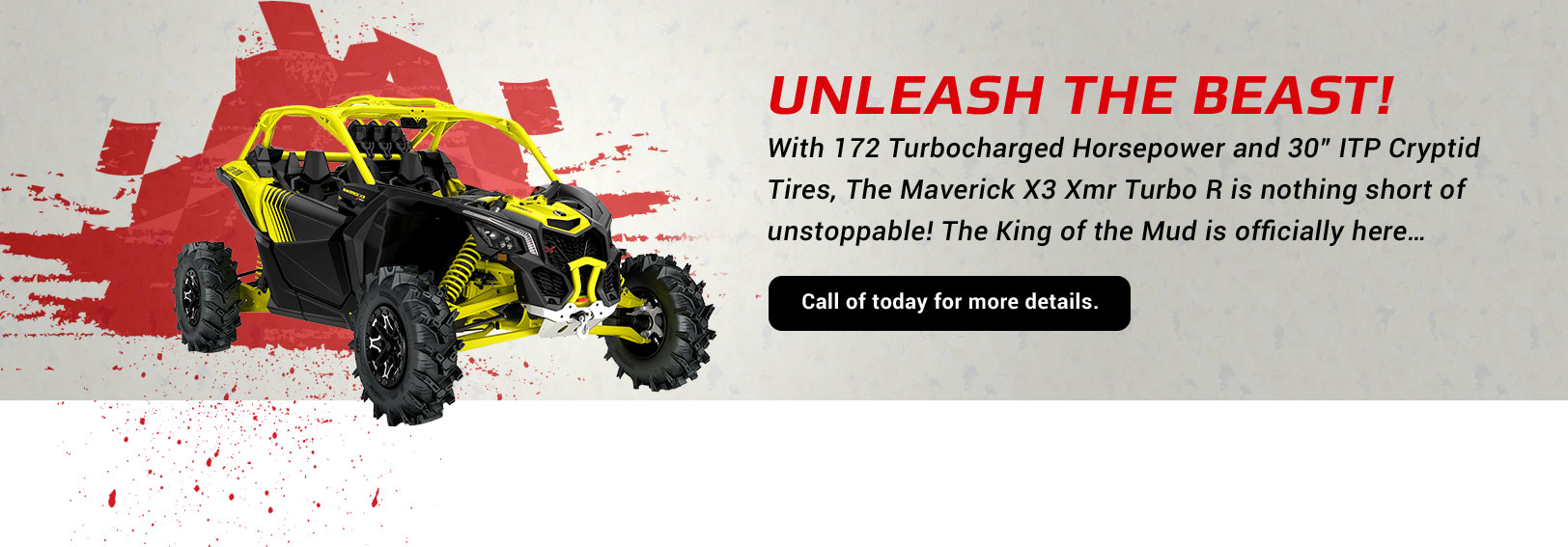 "Unleash the Beast!, With 172 Turbocharged Horsepower and 30"" ITP Cryptid Tires, The Maverick X3 Xmr Turbo R is nothing short of unstoppable! The King of the Mud is officially here…..Call of today for more details."