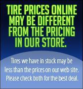 Tire prices on line may be different from the pricing in our store.  Tires we have sin stock may be less than the prices on our web site. Please check both for the best deal.