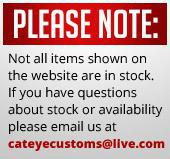 o  Please Note: Not all items shown on the website are in stock. If you have questions about stock or availability, please email us at cateyecustoms@live.com. Thank you for choosing Cateye Customs!
