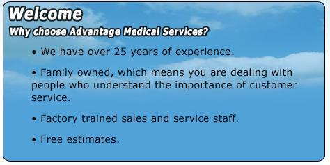 Welcome. Why choose Advantage Medical Services? We have over 25 years of experience. Family owned, which means you are dealing with people who understand the importance of customer service. Factory trained sales and service staff. Free estimates.
