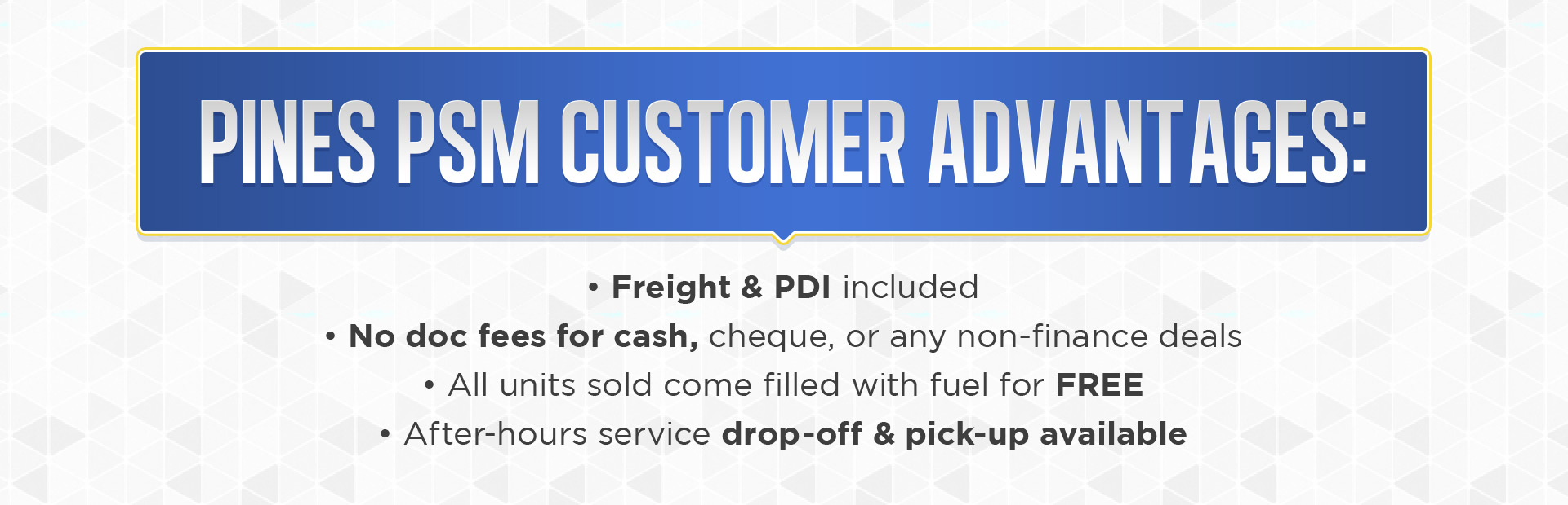 Pines PSM Customer Advantages: Freight and PDI are included. No doc fees for cash, cheque, or any non-finance deals. All units sold come filled with fuel for FREE! After-hours service drop-off and pic