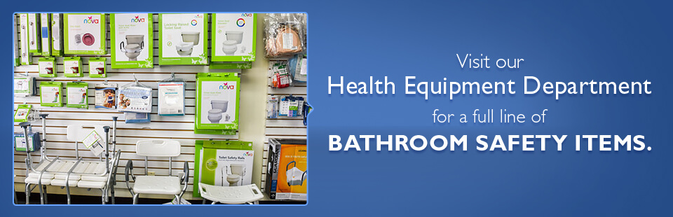 Visit our Health Equipment Department for a full line of bathroom safety items.