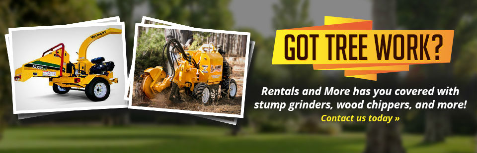 Rentals and More has you covered with stump grinders, wood chippers, and more! Contact us today for details.