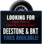 Looking for farm tires or lawn & garden tire? Deestone & BKT tires available!