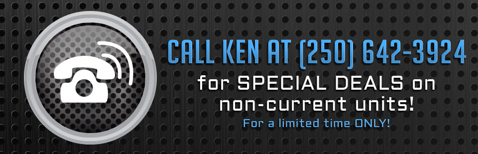 Call Ken at (250) 642-3924 for special deals on non-current units for a limited time only! Click here to view the models.