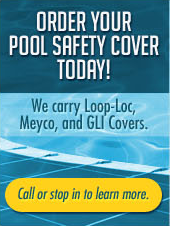 Order your Pool Safety Cover today! We carry Loop-Loc, Meyco, and GLI Covers. Call or stop in to learn more.