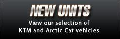 New Units: View our selection of KTM and Arctic Cat vehicles.