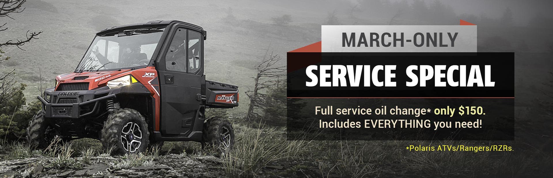 March-Only Service Special: Get a full service oil change for only $150. This includes everything you need! This offer is available for Polaris ATVs, Rangers, and RZRs. Contact us for details.