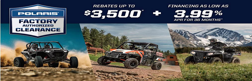 Polaris Factory Authorized Clearance. Rebates up to $3,500 + Financing as low as 3.99% APR for 36 mo