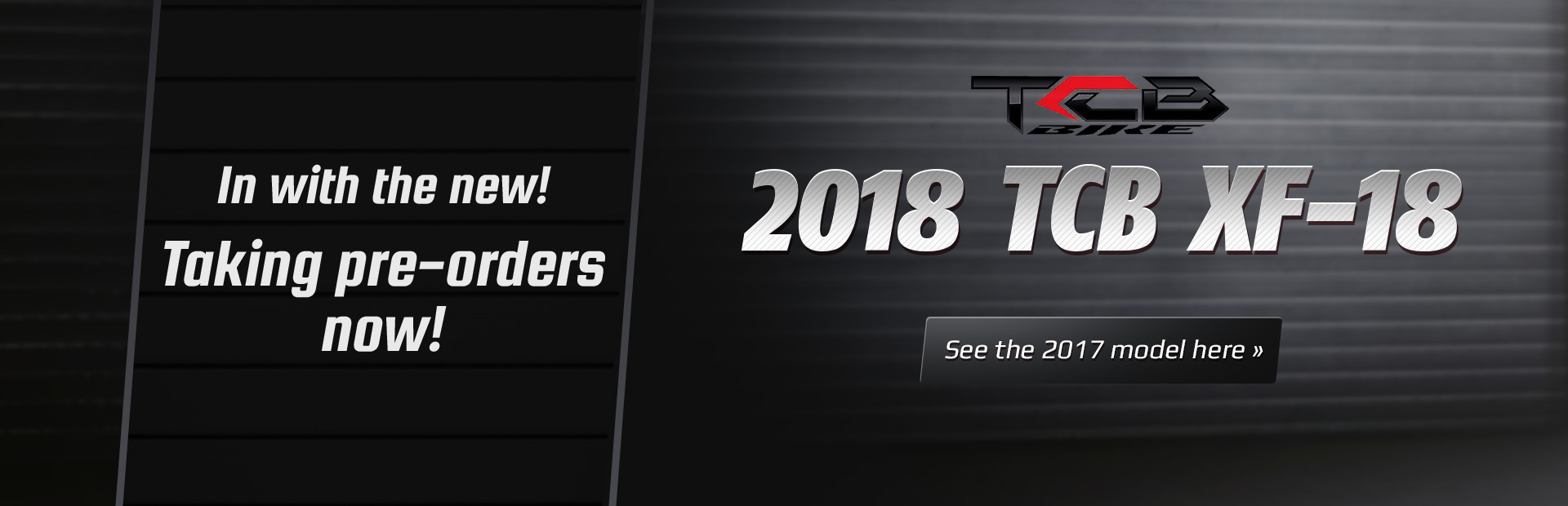 We are taking pre-orders for the 2018 TCB XF-18 now! Click here to see the 2017 model.