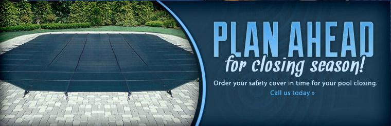Plan ahead for closing season! Order your safety cover in time for your pool closing. Call us today.