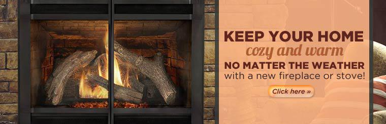 Keep your home cozy and warm no matter the weather with a new fireplace or stove!