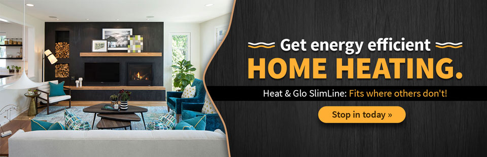 The Heat & Glo SlimLine fits where others don't! Stop in today to get energy efficient home heating.