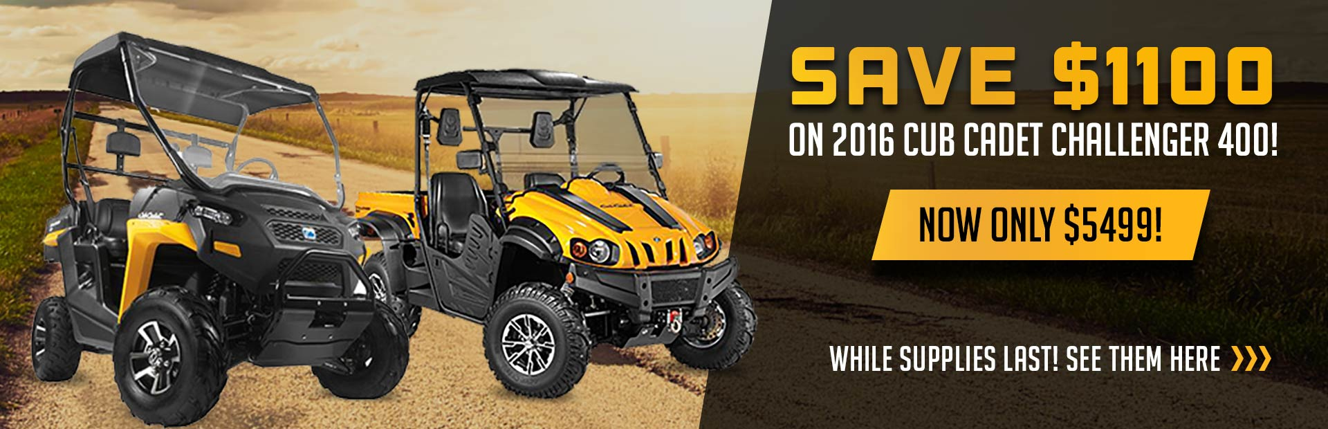 Save $1100 on 2016 Cub Cadet Challengers 400. Now Only $5499! While supplies last! See them here.