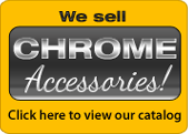 We sell Chrome Accessories!  Click here to view our catalog.