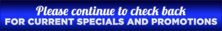 Please continue to check back for current specials and promotions.
