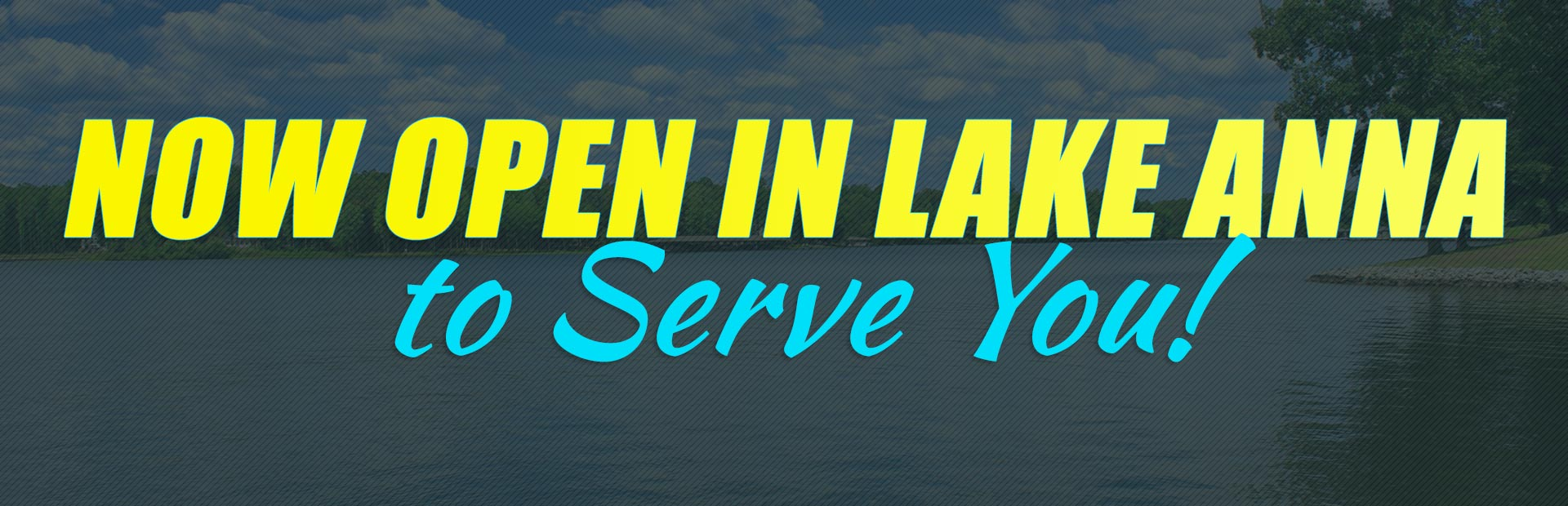 Now open in Lake Anna to serve you! Click here for details.
