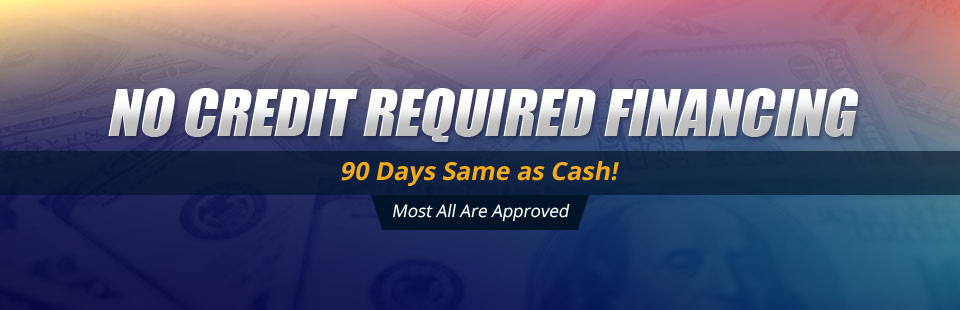 No Credit Required Financing • 90 Days Same as Cash • Most All Are Approved