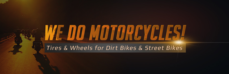 We carry tires and wheels for dirt bikes and street bikes!