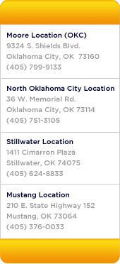 Our locations: Moore Location (OKC) 9324 S. Shields Blvd. Oklahoma City, OK  73160 (405) 799-9133 - North Oklahoma City Location 36 W. Memorial Rd. Oklahoma City, OK 73114 (405) 751-3105 - Stillwater Location 1411 Cimarron Plaza Stillwater, OK 74075 (405) 624-8833 - Mustang Location 210 E. State Highway 152 Mustang, OK 73064 (405) 376-0033
