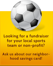 Looking for a fundraiser for your local sports team or non-profit? Ask us about our neighborhood savings card!