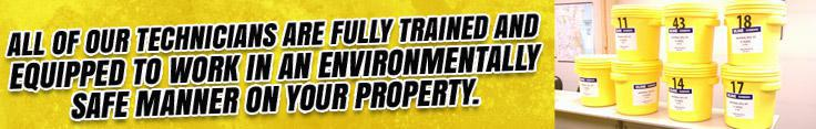 All technicians are fully trained and equipped to work in an environmentally safe manner on your property.