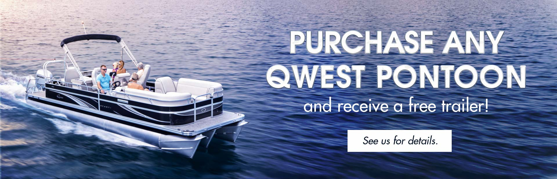 Purchase any Qwest Pontoon and receive a free trailer: Click here to view our models!