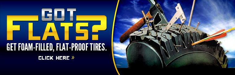 Got flats? Get foam-filled, flat-proof tires. Click here to contact us.