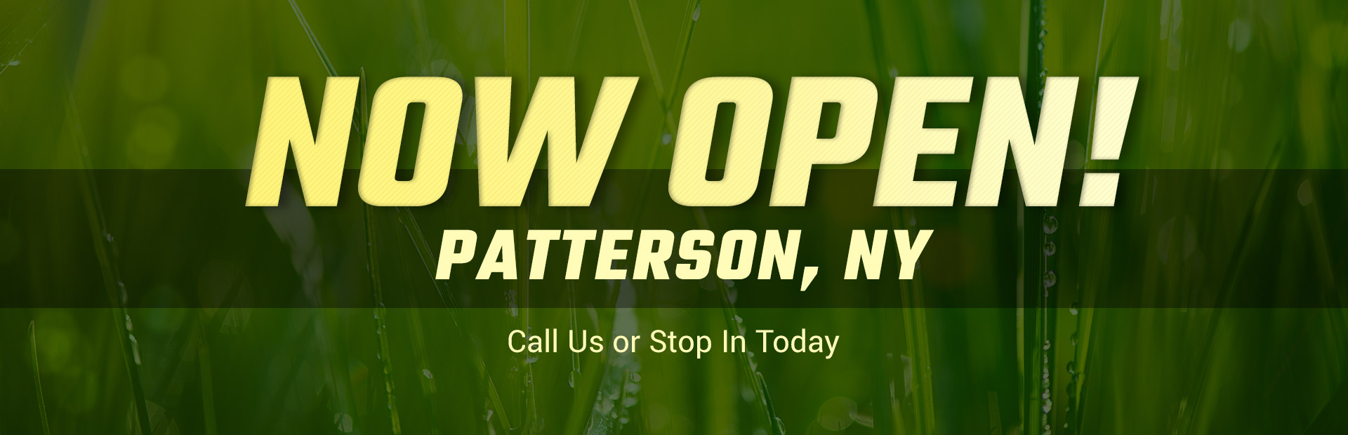 Now open, Patterson, NY! Call us or stop in today
