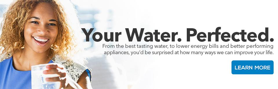 Your Water. Perfected. From the best tasting water, to lower energy bills and better performing appliances, you'd be surprised at how many ways we can improve your life.