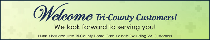 Welcome Tri-County Customers! We look forward to serving you! Nunn's has acquired Tri-County Home Care's assets Excluding VA Customers.