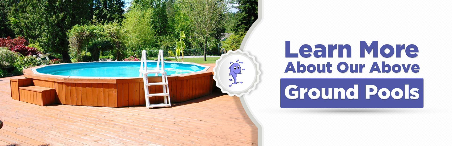 Click here to learn more about our above ground pools.