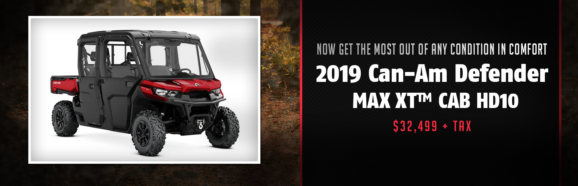 Get the 2019 Can-Am Defender MAX XT™ CAB HD10 for $32,499 + tax!